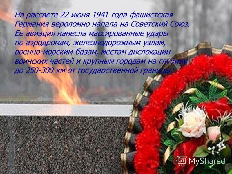 На рассвете 22 июня 1941 года фашистская Германия вероломно напала на Советский Союз. Ее авиация нанесла массированные удары по аэродромам, железнодорожным узлам, военно-морским базам, местам дислокации воинских частей и крупным городам на глубину до