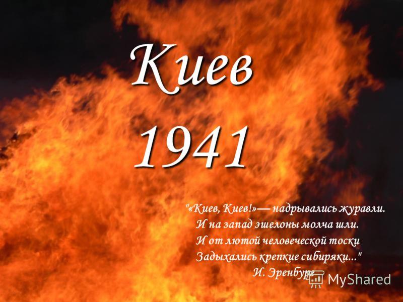 Киев 1941 «Киев, Киев!» надрывались журавли. И на запад эшелоны молча шли. И от лютой человеческой тоски Задыхались крепкие сибиряки... И. Эренбург