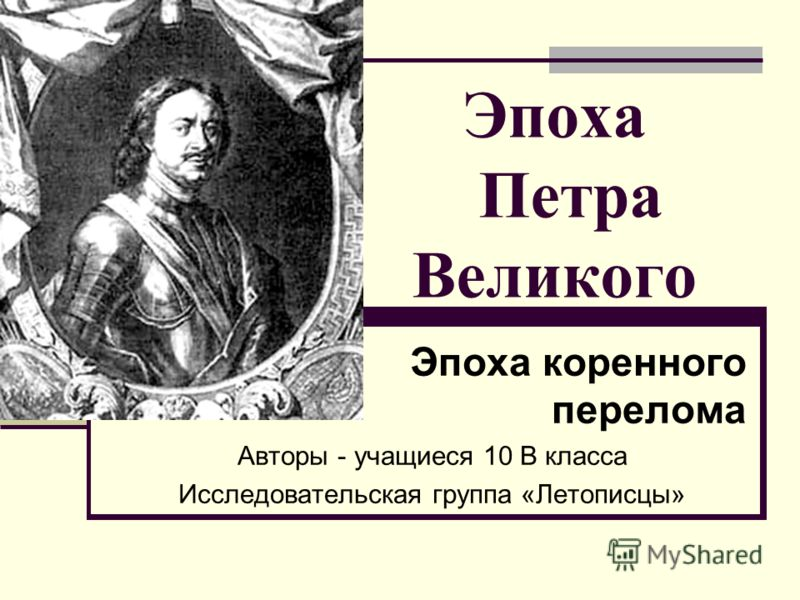 Эпоха Петра Великого Эпоха коренного перелома Авторы - учащиеся 10 В класса Исследовательская группа «Летописцы»