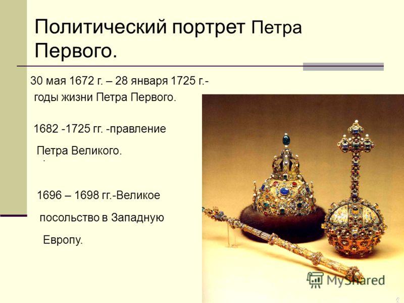 Политический портрет Петра Первого.. 30 мая 1672 г. – 28 января 1725 г.- годы жизни Петра Первого. 1682 -1725 гг. -правление Петра Великого. 1696 – 1698 гг.-Великое посольство в Западную Европу.