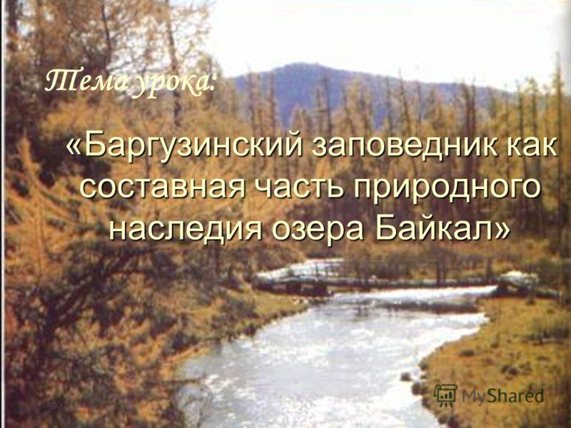 Баргузинский заповедник как составная часть природного наследия озеро Байкал «Баргузинский заповедник как составная часть природного наследия озера Байкал» Тема урока: