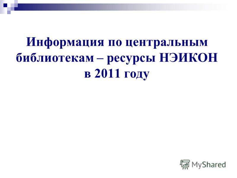 Информация по центральным библиотекам – ресурсы НЭИКОН в 2011 году