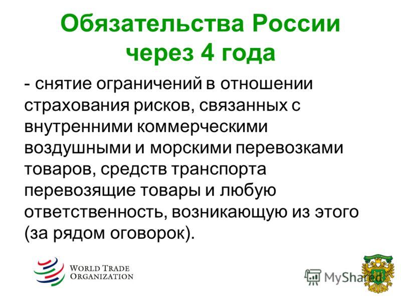 Обязательства России через 4 года - снятие ограничений в отношении страхования рисков, связанных с внутренними коммерческими воздушными и морскими перевозками товаров, средств транспорта перевозящие товары и любую ответственность, возникающую из этог