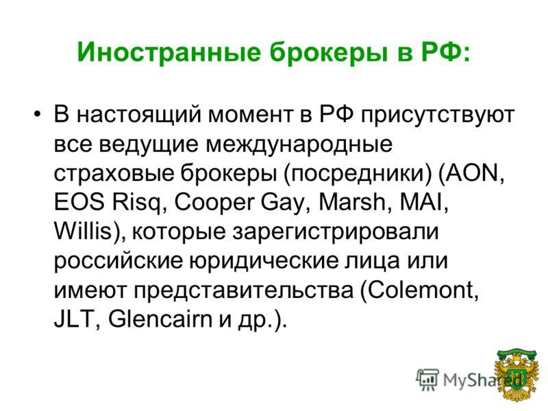Иностранные брокеры в РФ: В настоящий момент в РФ присутствуют все ведущие международные страховые брокеры (посредники) (AON, EOS Risq, Cooper Gay, Marsh, MAI, Willis), которые зарегистрировали российские юридические лица или имеют представительства