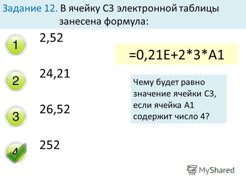 2,52 24,21 26,52 252 Задание 12. В ячейку С3 электронной таблицы занесена формула: =0,21E+2*3*А1 Чему будет равно значение ячейки С3, если ячейка А1 содержит число 4?