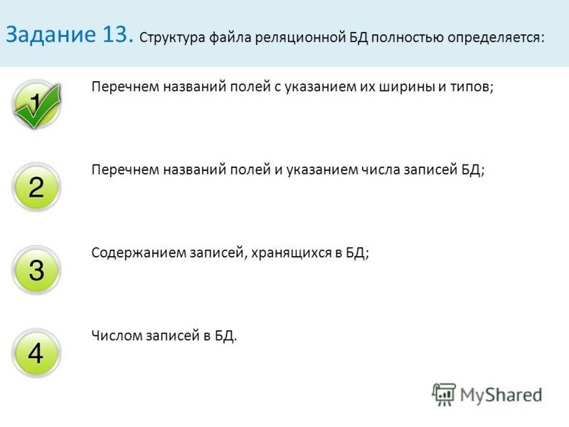 Перечнем названий полей с указанием их ширины и типов; Перечнем названий полей и указанием числа записей БД; Содержанием записей, хранящихся в БД; Числом записей в БД. Задание 13. Структура файла реляционной БД полностью определяется: