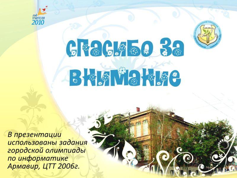 В презентации использованы задания городской олимпиады по информатике Армавир, ЦТТ 2006г.