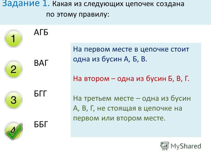АГБ ВАГ БГГ ББГ Задание 1. Какая из следующих цепочек создана по этому правилу: На первом месте в цепочке стоит одна из бусин А, Б, В. На втором – одна из бусин Б, В, Г. На третьем месте – одна из бусин А, В, Г, не стоящая в цепочке на первом или вто