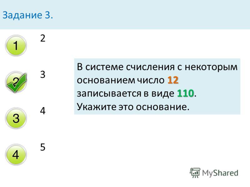 2 3 4 5 Задание 3. 12 110 В системе счисления с некоторым основанием число 12 записывается в виде 110. Укажите это основание.