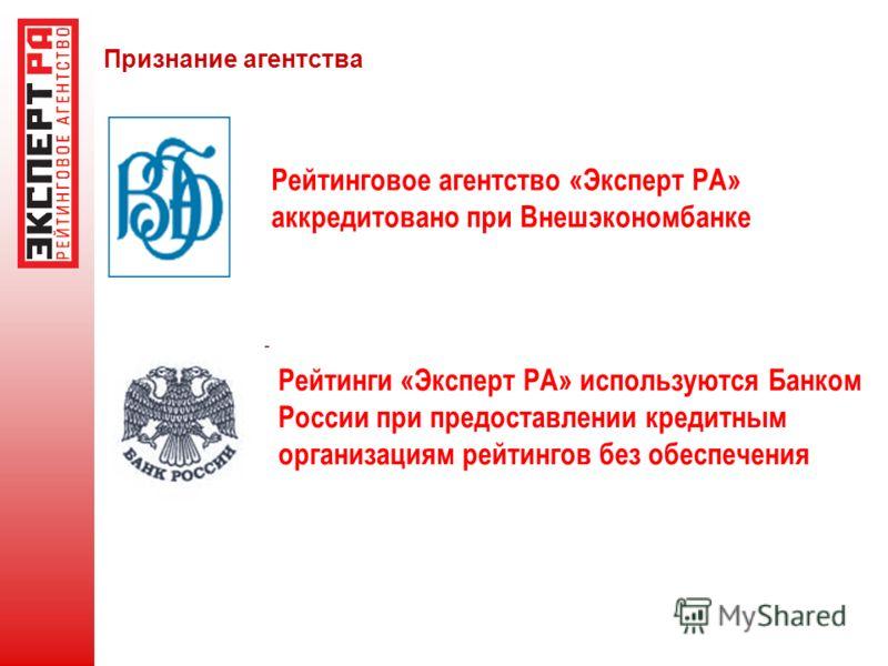 Рейтинговое агентство «Эксперт РА» аккредитовано при Внешэкономбанке Признание агентства Рейтинги «Эксперт РА» используются Банком России при предоставлении кредитным организациям рейтингов без обеспечения