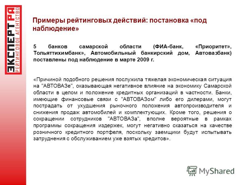 Примеры рейтинговых действий: постановка «под наблюдение» 5 банков самарской области (ФИА-банк, «Приоритет», Тольяттихимбанк», Автомобильный банкирский дом, Автовазбанк) поставлены под наблюдение в марте 2009 г. «Причиной подобного решения послужила