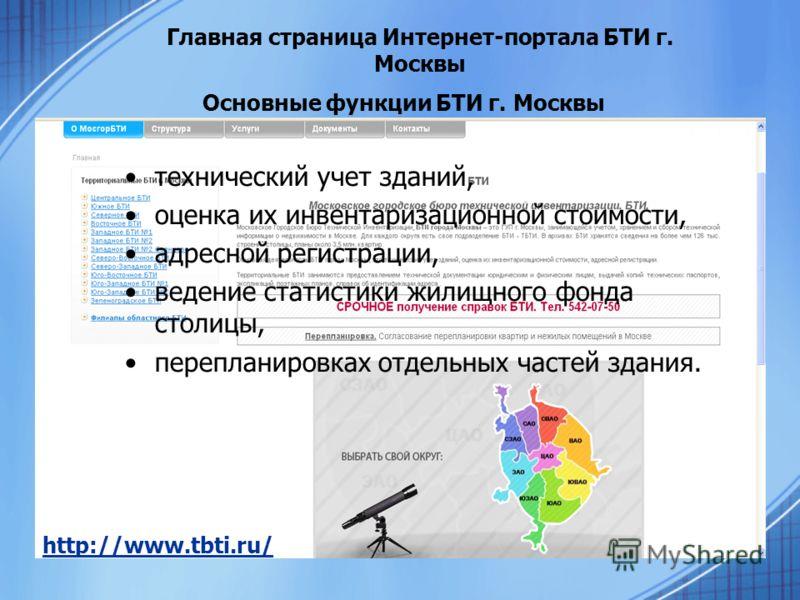 Главная страница Интернет-портала БТИ г. Москвы http://www.tbti.ru/ Основные функции БТИ г. Москвы технический учет зданий, оценка их инвентаризационной стоимости, адресной регистрации, ведение статистики жилищного фонда столицы, перепланировках отде