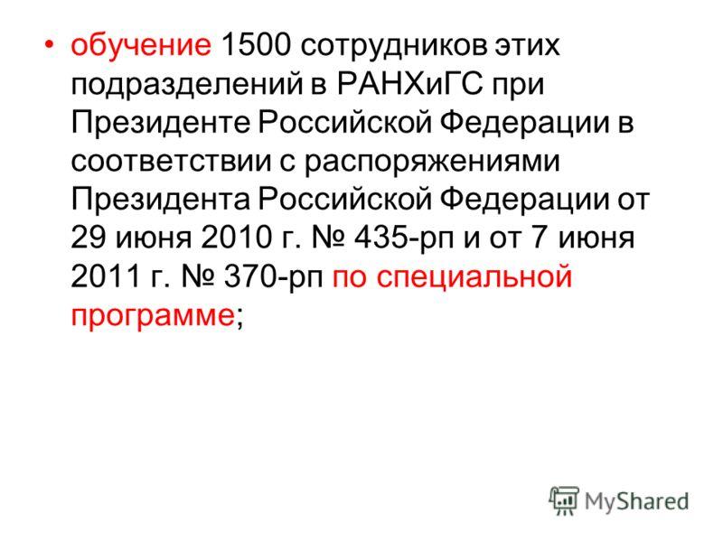 обучение 1500 сотрудников этих подразделений в РАНХиГС при Президенте Российской Федерации в соответствии с распоряжениями Президента Российской Федерации от 29 июня 2010 г. 435-рп и от 7 июня 2011 г. 370-рп по специальной программе;