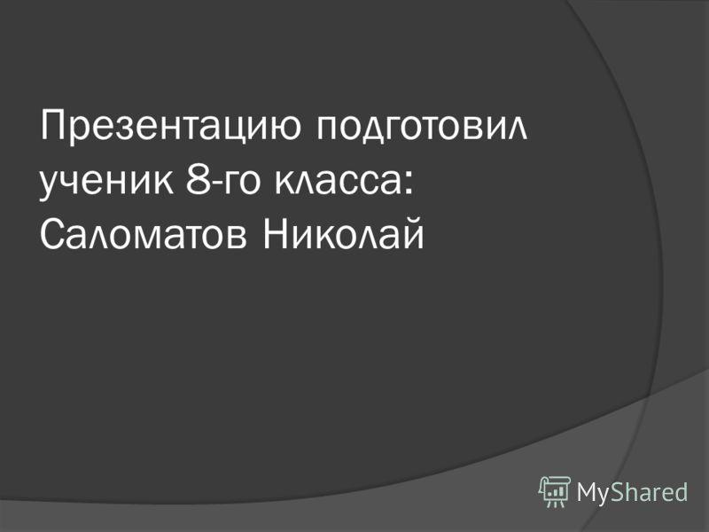 Презентацию подготовил ученик 8-го класса: Саломатов Николай