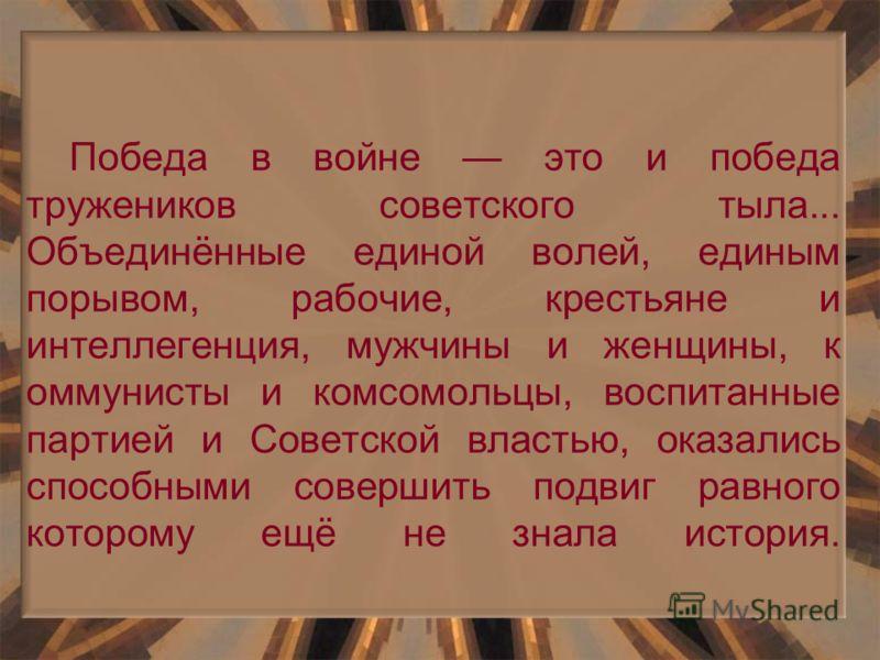 Победа в войне это и победа тружеников советского тыла... Объединённые единой волей, единым порывом, рабочие, крестьяне и интеллегенция, мужчины и женщины, к оммунисты и комсомольцы, воспитанные партией и Советской властью, оказались способными совер