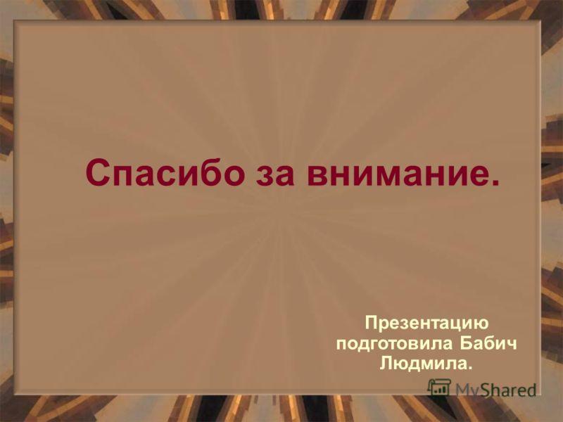 Спасибо за внимание. Презентацию подготовила Бабич Людмила.
