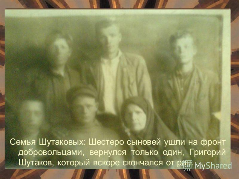 Семья Шутаковых: Шестеро сыновей ушли на фронт добровольцами, вернулся только один, Григорий Шутаков, который вскоре скончался от ран.