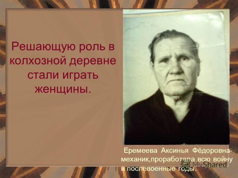 Решающую роль в колхозной деревне стали играть женщины. Еремеева Аксинья Фёдоровна- механик,проработала всю войну и послевоенные годы.