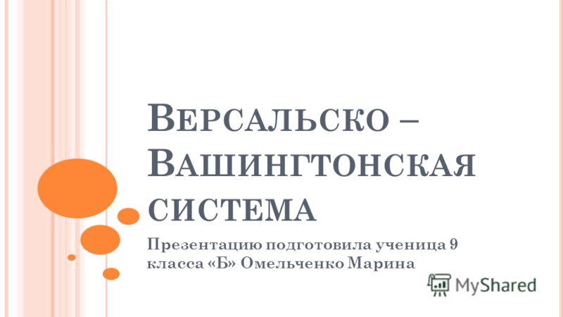 В ЕРСАЛЬСКО – В АШИНГТОНСКАЯ СИСТЕМА Презентацию подготовила ученица 9 класса «Б» Омельченко Марина