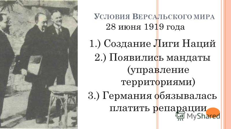 У СЛОВИЯ В ЕРСАЛЬСКОГО МИРА 28 июня 1919 года 1.) Создание Лиги Наций 2.) Появились мандаты (управление территориями) 3.) Германия обязывалась платить репарации