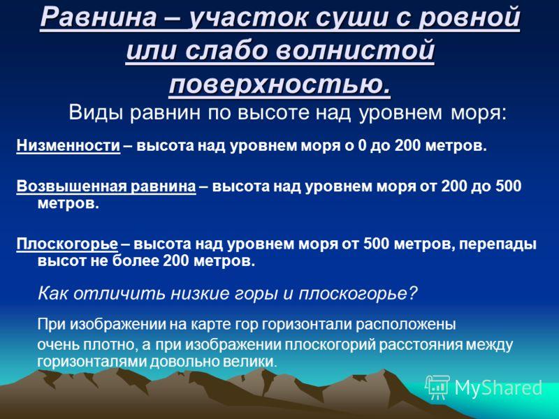 Равнина – участок суши с ровной или слабо волнистой поверхностью. Виды равнин по высоте над уровнем моря: Низменности – высота над уровнем моря о 0 до 200 метров. Возвышенная равнина – высота над уровнем моря от 200 до 500 метров. Плоскогорье – высот