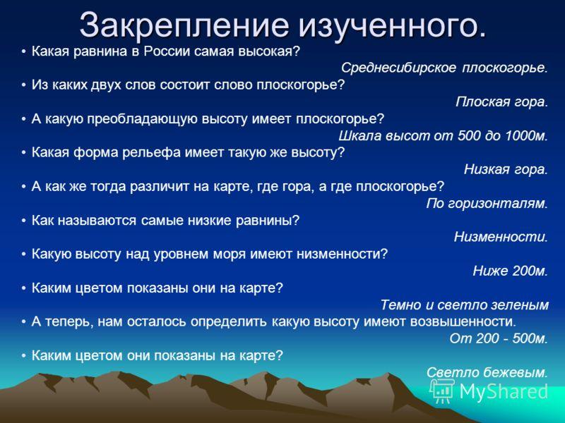 Закрепление изученного. Какая равнина в России самая высокая? Среднесибирское плоскогорье. Из каких двух слов состоит слово плоскогорье? Плоская гора. А какую преобладающую высоту имеет плоскогорье? Шкала высот от 500 до 1000м. Какая форма рельефа им