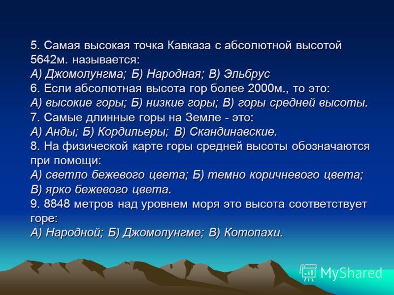 5. Самая высокая точка Кавказа с абсолютной высотой 5642м. называется: А) Джомолунгма; Б) Народная; В) Эльбрус 6. Если абсолютная высота гор более 2000м., то это: А) высокие горы; Б) низкие горы; В) горы средней высоты. 7. Самые длинные горы на Земле