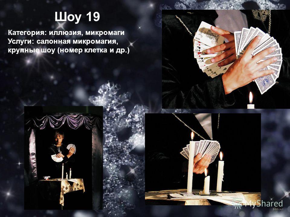 Шоу 19 Категория: иллюзия, микро маги Услуги: салонная микро магия, крупные шоу (номер клетка и др.)