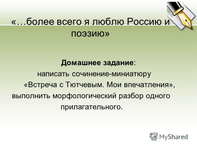 «…более всего я люблю Россию и поэзию» Домашнее задание: написать сочинение-миниатюру «Встреча с Тютчевым. Мои впечатления», выполнить морфологический разбор одного прилагательного.