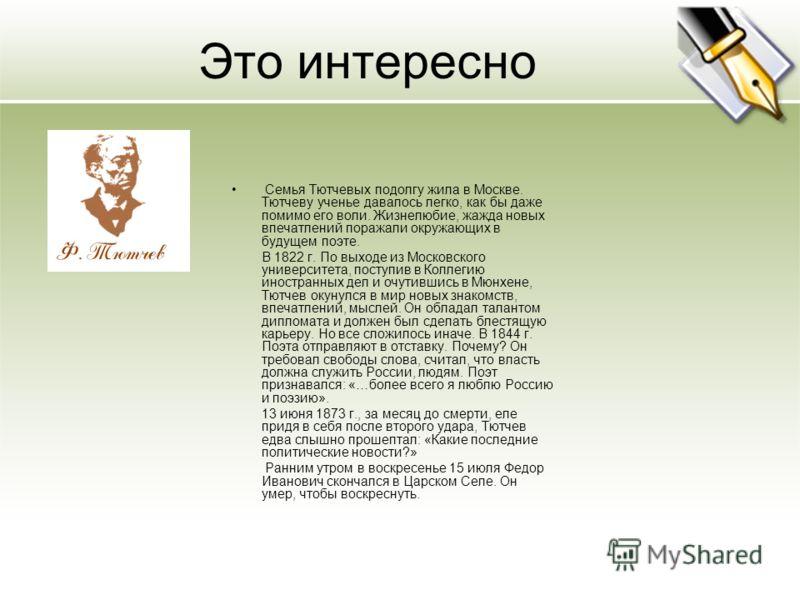 Это интересно Семья Тютчевых подолгу жила в Москве. Тютчеву ученье давалось легко, как бы даже помимо его воли. Жизнелюбие, жажда новых впечатлений поражали окружающих в будущем поэте. В 1822 г. По выходе из Московского университета, поступив в Колле