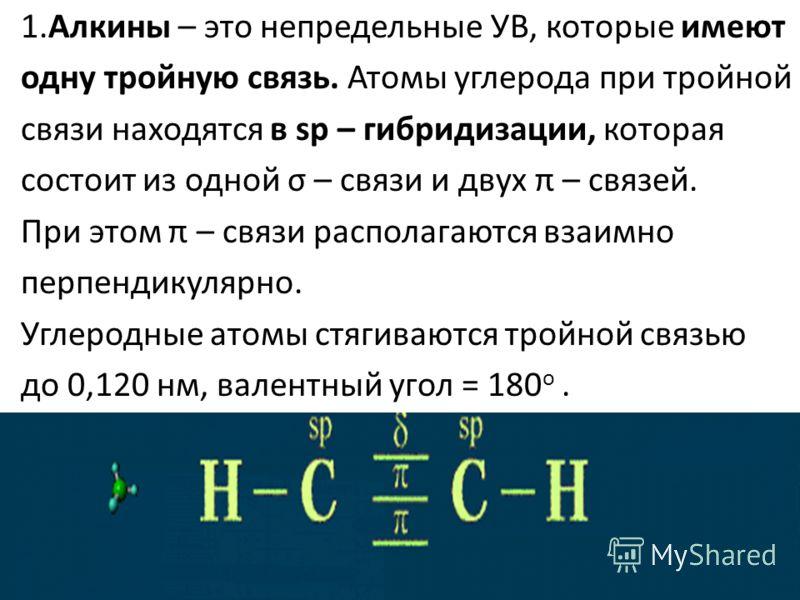 1.Алкины – это непредельные УВ, которые имеют одну тройную связь. Атомы углерода при тройной связи находятся в sp – гибридизации, которая состоит из одной σ – связи и двух π – связей. При этом π – связи располагаются взаимно перпендикулярно. Углеродн
