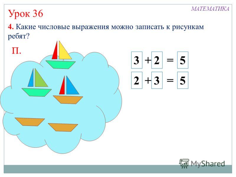 Урок 36 4. Какие числовые выражения можно записать к рисункам ребят? П. 3 + 2 = 5 2 + 3 = 5 МАТЕМАТИКА