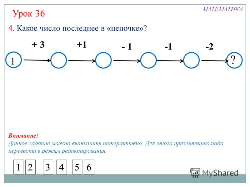 1 + 3+1 - 1 -2 4. Какое число последнее в «цепочке»? ? 1 Урок 36 МАТЕМАТИКА 23456123456123456 Внимание! Данное задание можно выполнить интерактивно. Для этого презентацию надо перевести в режим редактирования.