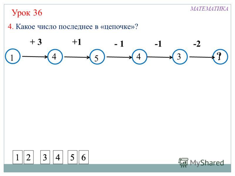 1 + 3+1 - 1 -2 4. Какое число последнее в «цепочке»? ? 134 5 4 Урок 36 МАТЕМАТИКА 123456123456123456