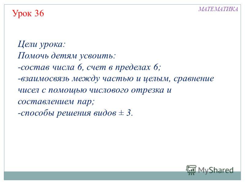 Цели урока: Помочь детям усвоить: -состав числа 6, счет в пределах 6; -взаимосвязь между частью и целым, сравнение чисел с помощью числового отрезка и составлением пар; -способы решения видов ± 3. Урок 36 МАТЕМАТИКА