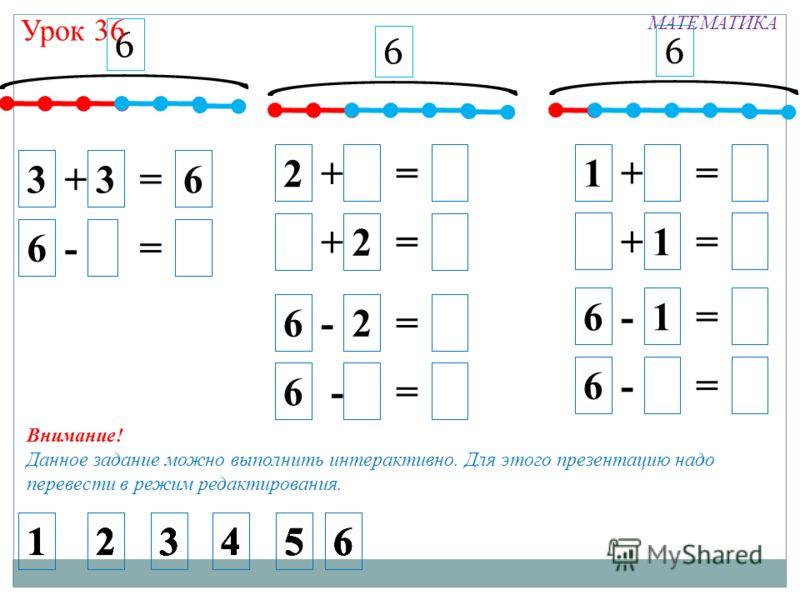 6 3 + 3 = 6 6 - - = 6 2 + 1 = 6 5 + 2 = 6 1 + 1 = 6 5 + 1 = 6 6 - 2 = 6 6 - 1 = 6 6 - 1 = 6 6 - 1 = 6 6 6 Урок 36 МАТЕМАТИКА 6 214365 214365214365214365214365214365 Внимание! Данное задание можно выполнить интерактивно. Для этого презентацию надо пер