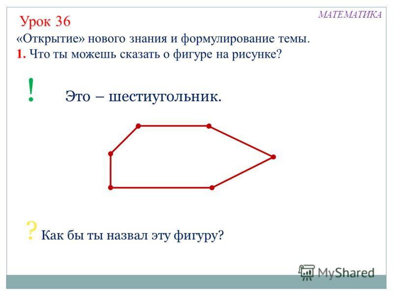 «Открытие» нового знания и формулирование темы. 1. Что ты можешь сказать о фигуре на рисунке? Урок 36 ? Как бы ты назвал эту фигуру? ! Это – шестиугольник. МАТЕМАТИКА