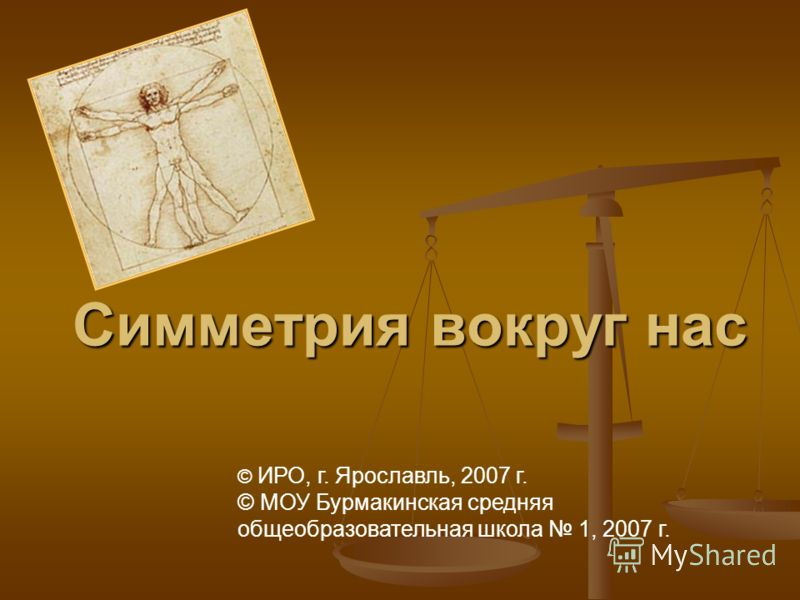 Симметрия вокруг нас © ИРО, г. Ярославль, 2007 г. © МОУ Бурмакинская средняя общеобразовательная школа 1, 2007 г.