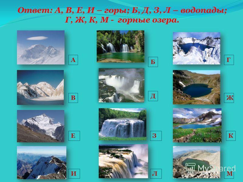 Ответ: А, В, Е, И – горы; Б, Д, З, Л – водопады; Г, Ж, К, М - горные озера. А Б В Е И Д М КЗ Л Г Ж