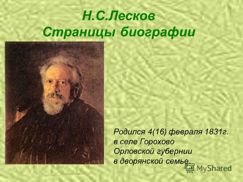 Н.С.Лесков Страницы биографии Родился 4(16) февраля 1831г. в селе Горохово Орловской губернии в дворянской семье.