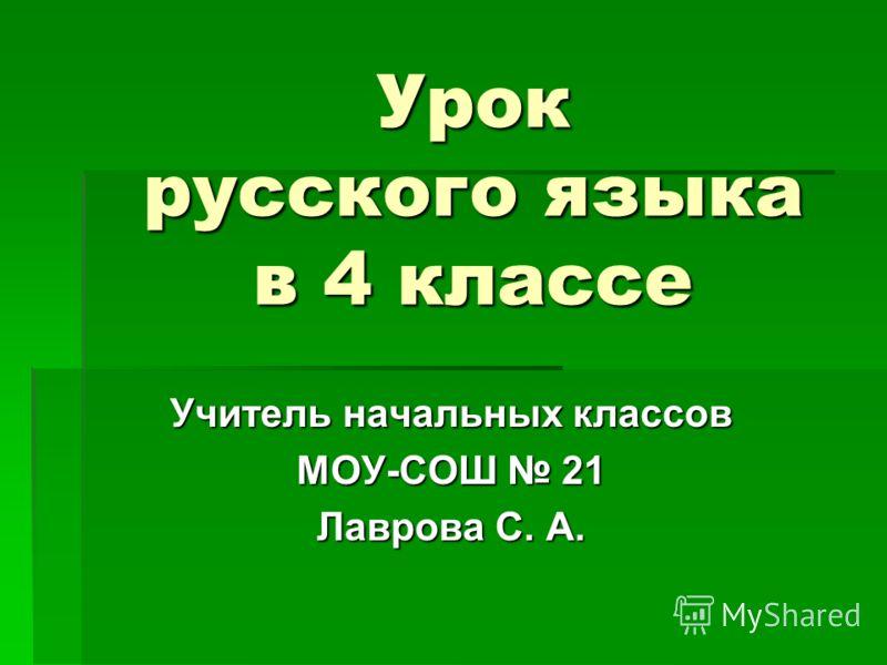 Урок русского языка в 4 классе Учитель начальных классов МОУ-СОШ 21 Лаврова С. А.