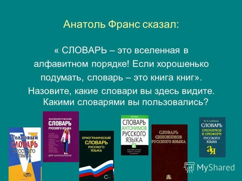 Анатоль Франс сказал: « СЛОВАРЬ – это вселенная в алфавитном порядке! Если хорошенько подумать, словарь – это книга книг». Назовите, какие словари вы здесь видите. Какими словарями вы пользовались?