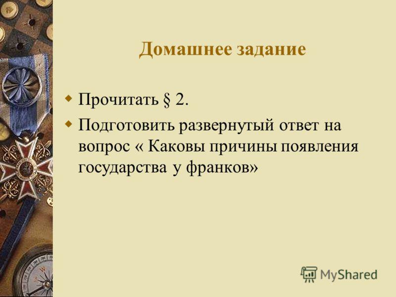 Домашнее задание Прочитать § 2. Подготовить развернутый ответ на вопрос « Каковы причины появления государства у франков»