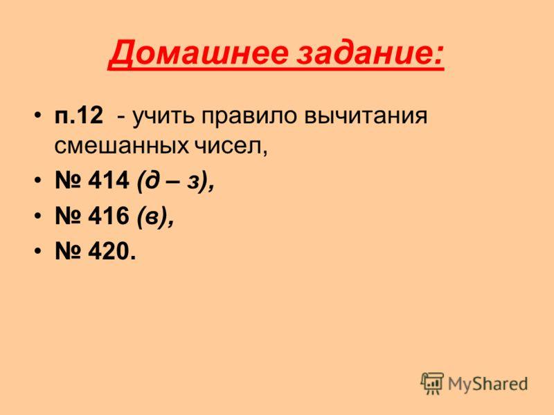 Домашнее задание: п.12 - учить правило вычитания смешанных чисел, 414 (д – з), 416 (в), 420.