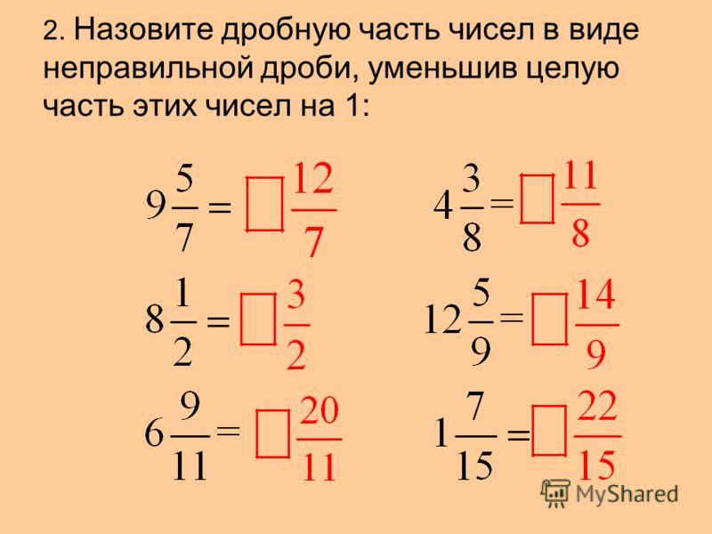 2. Назовите дробную часть чисел в виде неправильной дроби, уменьшив целую часть этих чисел на 1: