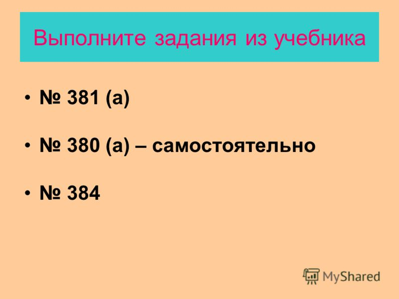 Выполните задания из учебника 381 (а) 380 (а) – самостоятельно 384