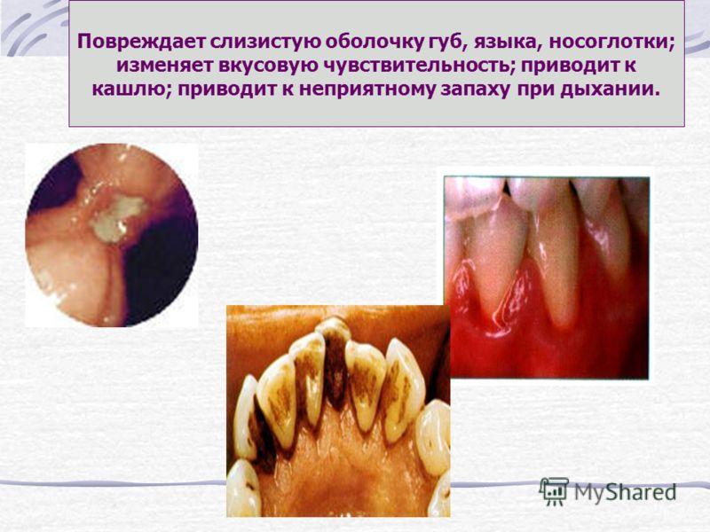Повреждает слизистую оболочку губ, языка, носоглотки; изменяет вкусовую чувствительность; приводит к кашлю; приводит к неприятному запаху при дыхании.