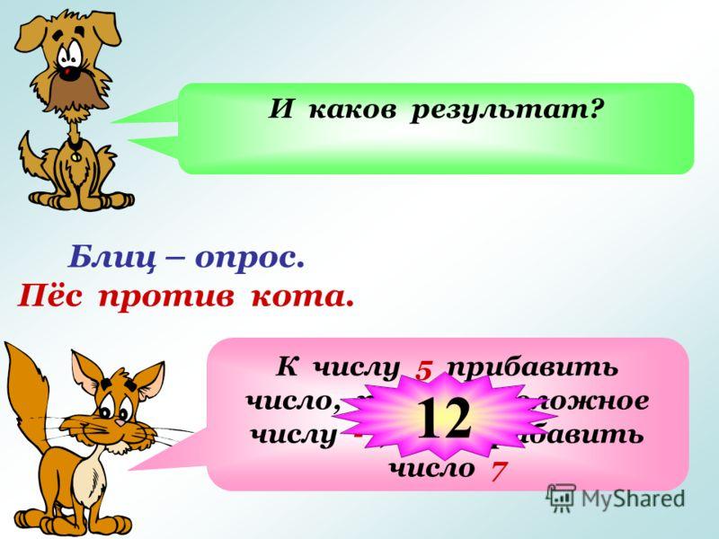 Блиц – опрос. Пёс против кота. Из числа 5 вычесть число -7, означает… К числу 5 прибавить число, противоположное числу -7, т.е. прибавить число 7 И каков результат? 12