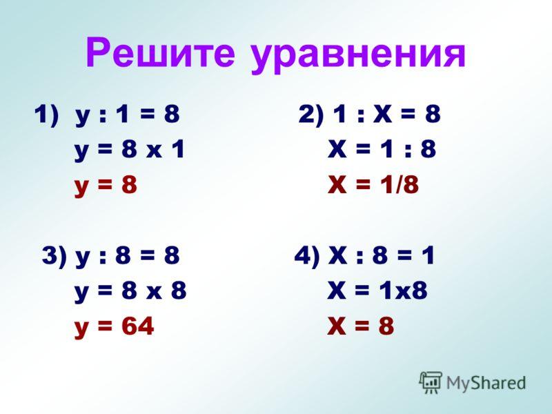Решите уравнения 1) y : 1 = 8 y = 8 х 1 y = 8 3) y : 8 = 8 y = 8 х 8 y = 64 2) 1 : Х = 8 Х = 1 : 8 Х = 1/8 4) Х : 8 = 1 Х = 1х8 Х = 8