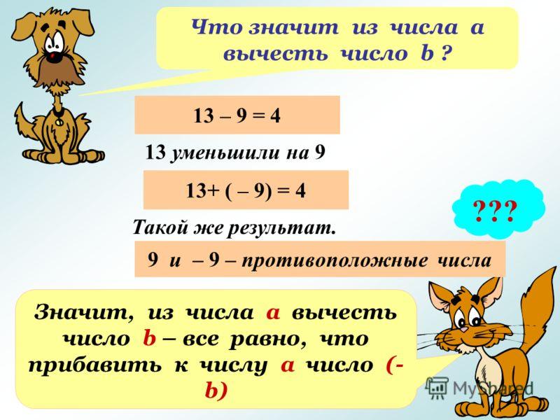 Что значит из числа а вычесть число b ? ??? 13 – 9 = 4 13 уменьшили на 9 13+ ( – 9) = 4 Такой же результат. 9 и – 9 – противоположные числа Значит, из числа а вычесть число b – все равно, что прибавить к числу а число (- b)